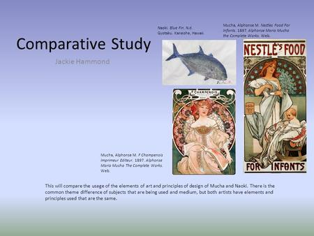 Comparative Study Jackie Hammond This will compare the usage of the elements of art and principles of design of Mucha and Naoki. There is the common theme.