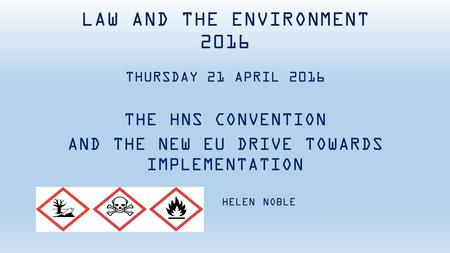 LAW AND THE ENVIRONMENT 2016 THURSDAY 21 APRIL 2016 THE HNS CONVENTION AND THE NEW EU DRIVE TOWARDS IMPLEMENTATION HELEN NOBLE.