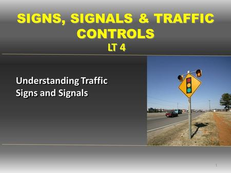 LT 4 SIGNS, SIGNALS & TRAFFIC CONTROLS 1 Signs Understanding Traffic Signs and Signals.