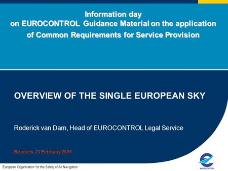 Information day on EUROCONTROL Guidance Material on the application of Common Requirements for Service Provision OVERVIEW OF THE SINGLE EUROPEAN SKY Roderick.