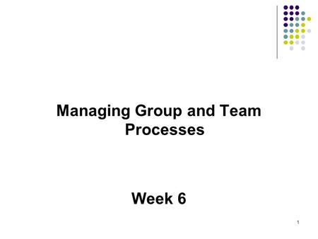 Managing Group and Team Processes Week 6 1. Learning Objectives Defining and classifying groups Identifying the elements in the process of group formation.