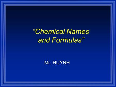 """Chemical Names and Formulas"" Mr. HUYNH. Naming Ions l OBJECTIVES: –Identify the charges on monatomic ions by using the periodic table, and name the ions."