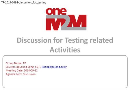 Discussion for Testing related Activities Group Name: TP Source: JaeSeung Song, KETI, Meeting Date: 2014-09-22 Agenda.