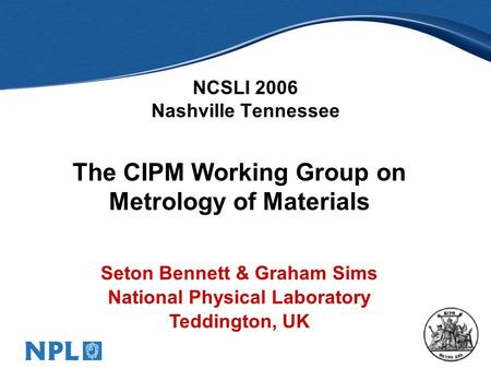 1 NCSLI 2006 Nashville Tennessee The CIPM Working Group on Metrology of Materials Seton Bennett & Graham Sims National Physical Laboratory Teddington,