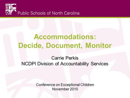 Accommodations: Decide, Document, Monitor Carrie Perkis NCDPI Division of Accountability Services Conference on Exceptional Children November 2010.