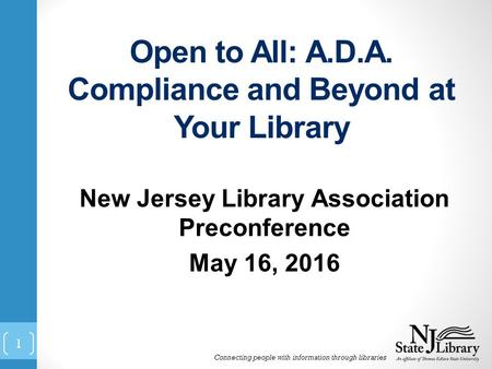 Open to All: A.D.A. Compliance and Beyond at Your Library New Jersey Library Association Preconference May 16, 2016 Connecting people with information.