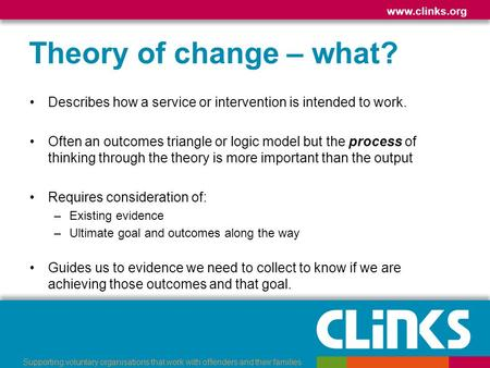 Www.clinks.org Supporting voluntary organisations that work with offenders and their families Theory of change – what? Describes how a service or intervention.