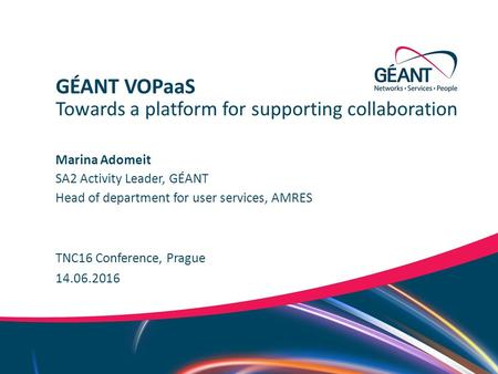 Networks ∙ Services ∙ People www.geant.org Marina Adomeit TNC16 Conference, Prague Towards a platform for supporting collaboration GÉANT VOPaaS 14.06.2016.