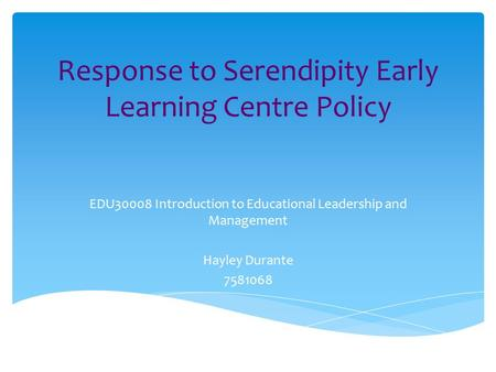 Response to Serendipity Early Learning Centre Policy EDU30008 Introduction to Educational Leadership and Management Hayley Durante 7581068.