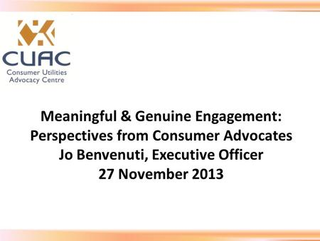 Meaningful & Genuine Engagement: Perspectives from Consumer Advocates Jo Benvenuti, Executive Officer 27 November 2013.