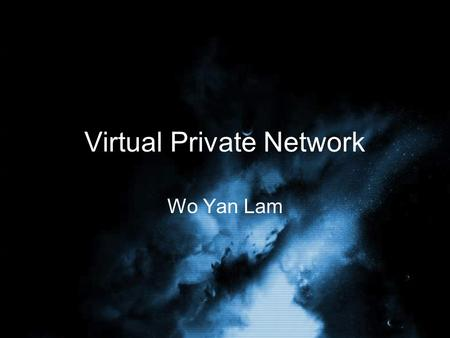 Virtual Private Network Wo Yan Lam. Overview What is Virtual Private Network Different types of VPN –Remote-Access VPN –Site-to-site VPN Security features.