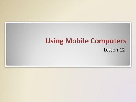 Using Mobile Computers Lesson 12. Objectives Understand wireless security Configure wireless networking Use Windows mobility controls Synchronize data.