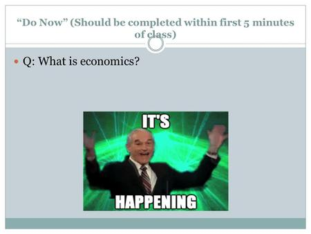 """Do Now"" (Should be completed within first 5 minutes of class) Q: What is economics?"
