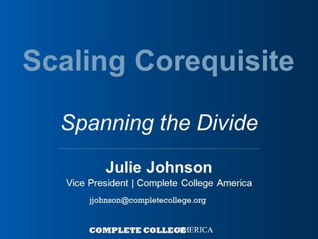 Julie Johnson Vice President | Complete College America COMPLETE COLLEGE AMERICA Scaling Corequisite Spanning the Divide