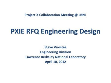 PXIE RFQ Engineering Design Steve Virostek Engineering Division Lawrence Berkeley National Laboratory April 10, 2012 Project X Collaboration