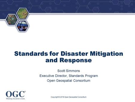 ® Standards for Disaster Mitigation and Response Scott Simmons Executive Director, Standards Program Open Geospatial Consortium Copyright © 2016 Open Geospatial.