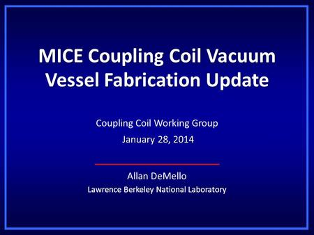 MICE Coupling Coil Vacuum Vessel Fabrication Update Allan DeMello Lawrence Berkeley National Laboratory Coupling Coil Working Group January 28, 2014 January.