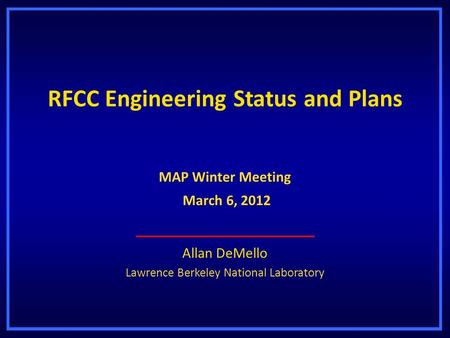 RFCC Engineering Status and Plans Allan DeMello Lawrence Berkeley National Laboratory MAP Winter Meeting March 6, 2012 March 6, 2012.