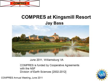 COMPRES Annual Meeting, June 2011 COMPRES is funded by Cooperative Agreements with the NSF Division of Earth Sciences [2002-2012] COMPRES at Kingsmill.