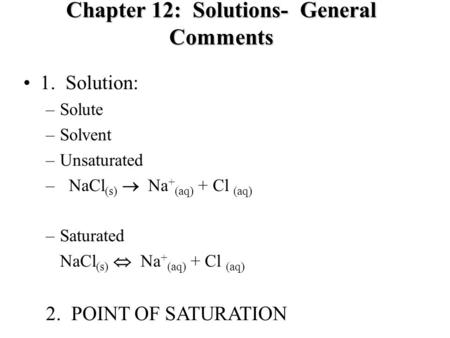 Chapter 12: Solutions- General Comments 1. Solution: –Solute –Solvent –Unsaturated – NaCl (s)  Na + (aq) + Cl (aq) –Saturated NaCl (s)  Na + (aq) + Cl.