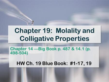 Chapter 19: Molality and Colligative Properties Chapter 14 —Big Book p. 487 & 14.1 (p. 498-504) HW Ch. 19 Blue Book: #1-17, 19 Chapter 14 —Big Book p.