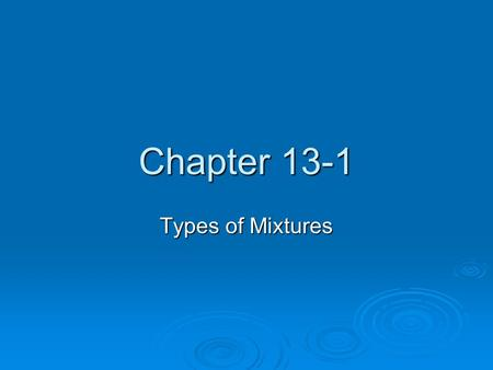 Chapter 13-1 Types of Mixtures. solutions  Soluble: capable of being dissolved  Solution: a homogenous mixture of two or more substances in a single.