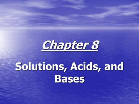 Chapter 8 Solutions, Acids, and Bases. Sec. 8.1, Formation of Solutions Solutions are homogeneous mixtures of two or more substances. Solutions are homogeneous.