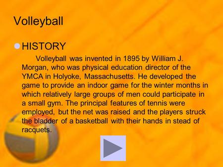 Volleyball HISTORY Volleyball was invented in 1895 by William J. Morgan, who was physical education director of the YMCA in Holyoke, Massachusetts. He.