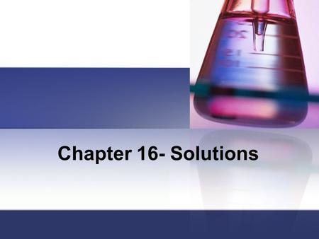 Chapter 16- Solutions. Solutions Homogeneous mixtures Can be solid, liquid, or gaseous Contains: Solute: dissolved particles in a solution Solvent: dissolving.