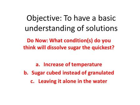Objective: To have a basic understanding of solutions Do Now: What condition(s) do you think will dissolve sugar the quickest? a.Increase of temperature.