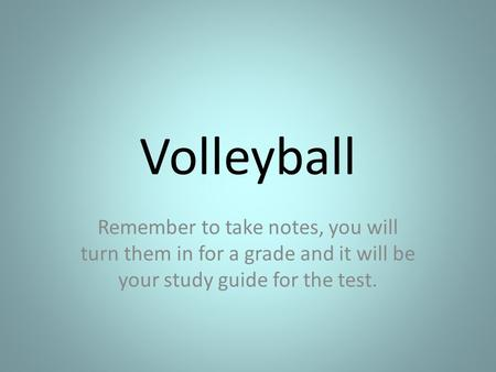 Volleyball Remember to take notes, you will turn them in for a grade and it will be your study guide for the test.