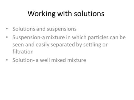 Working with solutions Solutions and suspensions Suspension-a mixture in which particles can be seen and easily separated by settling or filtration Solution-