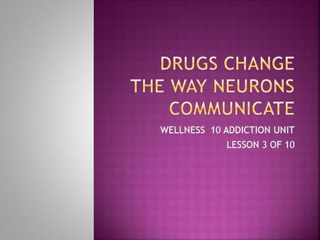 "WELLNESS 10 ADDICTION UNIT LESSON 3 OF 10.  Review Neurotransmission  Worksheet ""Neurotransmission""  Drugs Disrupt Neurotransmission  Reading  Questions."