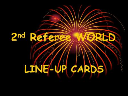 2 nd Referee WORLD LINE-UP CARDS. USE THEM! BUT DON'T LET THEM USE YOU!