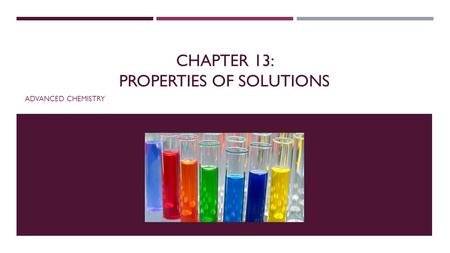 CHAPTER 13: PROPERTIES OF SOLUTIONS ADVANCED CHEMISTRY.
