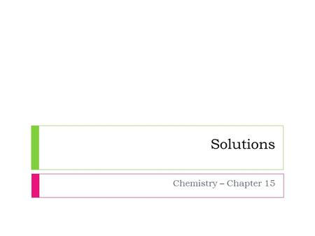 Solutions Chemistry – Chapter 15. What Are Solutions?  Characteristics of Solutions  A substance that dissolves in a solvent is soluble in that solvent.