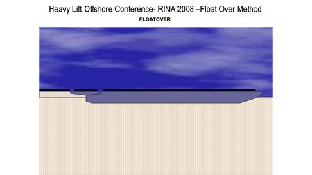 Heavy Lift Offshore Conference- RINA 2008 –Float Over Method FLOATOVER.