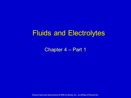 Elsevier items and derived items © 2008 by Mosby, Inc., an affiliate of Elsevier Inc. Fluids and Electrolytes Chapter 4 – Part 1.