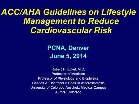 ACC/AHA Guidelines on Lifestyle Management to Reduce Cardiovascular Risk PCNA, Denver June 5, 2014 Robert H. Eckel, M.D. Professor of Medicine Professor.