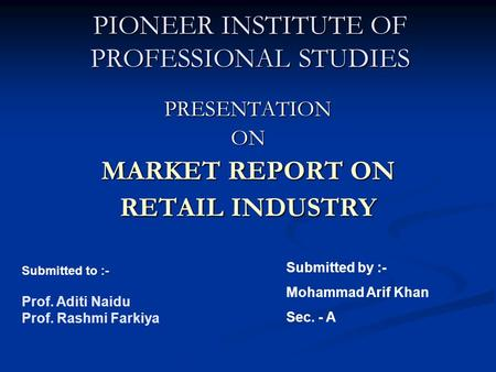 PIONEER INSTITUTE OF PROFESSIONAL STUDIES PRESENTATIONON MARKET REPORT ON RETAIL INDUSTRY Submitted to :- Prof. Aditi Naidu Prof. Rashmi Farkiya Submitted.