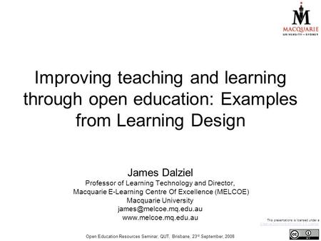 Improving teaching and learning through open education: Examples from Learning Design James Dalziel Professor of Learning Technology and Director, Macquarie.