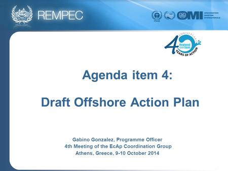 Agenda item 4: Draft Offshore Action Plan Gabino Gonzalez, Programme Officer 4th Meeting of the EcAp Coordination Group Athens, Greece, 9-10 October 2014.