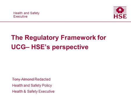 Health and Safety Executive Health and Safety Executive The Regulatory Framework for UCG– HSE's perspective Tony Almond Redacted Health and Safety Policy.
