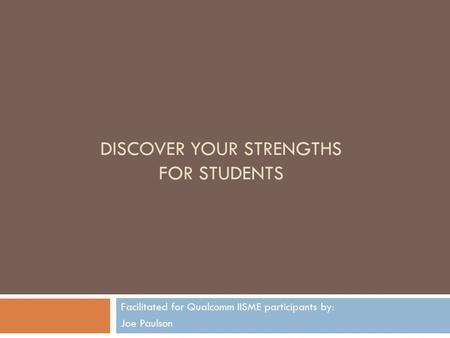 DISCOVER YOUR STRENGTHS FOR STUDENTS Facilitated for Qualcomm IISME participants by: Joe Paulson.