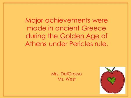 Major achievements were made in ancient Greece during the Golden Age of Athens under Pericles rule. Mrs. DelGrosso Ms. West.