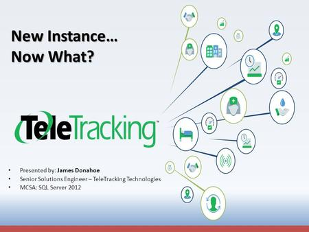 New Instance… Now What? Presented by: James Donahoe Senior Solutions Engineer – TeleTracking Technologies MCSA: SQL Server 2012.