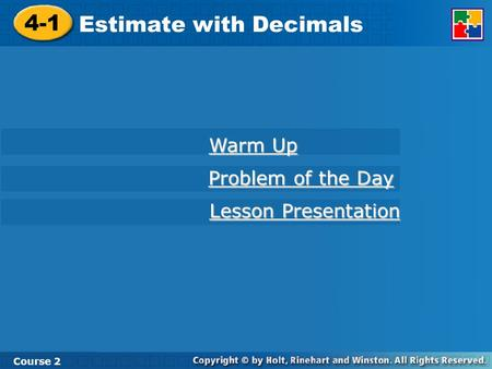 4-1 Estimate with Decimals Course 2 Warm Up Problem of the Day Problem of the Day Lesson Presentation Lesson Presentation.