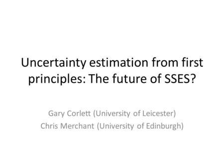 Uncertainty estimation from first principles: The future of SSES? Gary Corlett (University of Leicester) Chris Merchant (University of Edinburgh)