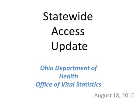 Statewide Access Update August 18, 2010 Ohio Department of Health Office of Vital Statistics.
