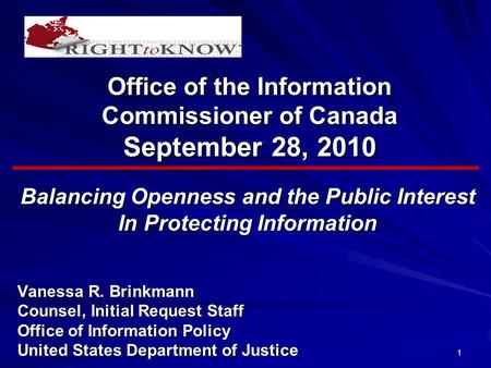 1 Office of the Information Commissioner of Canada September 28, 2010 Balancing Openness and the Public Interest In Protecting Information Vanessa R. Brinkmann.